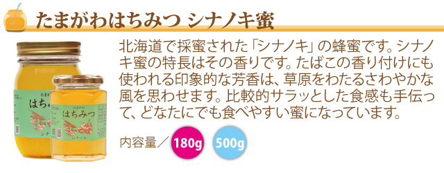 ●(シナノキ蜜)北海道で採蜜された「シナノキ」の蜂蜜です。シナノキ蜜の特長はその香りです。たばこの香り付けにも使われる印象的な芳香は、草原をわたるさわやかな風を思わせます。比較的サラッとした食感も手伝って、どなたにでも食べやすい蜜になっています。